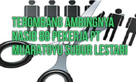 TEROMBANG-AMBINGNYA NASIB 88 PEKERJA PT MUARATOYU SUBUR LESTARI
