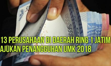 13 PERUSAHAAN DI DAERAH RING 1 JATIM AJUKAN PENANGGUHAN UMK 2018