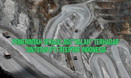 """PEMERINTAH SEKALI LAGI """"KALAH"""" TERHADAP TUNTUTAN PT FREEPORT INDONESIA"""