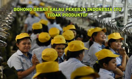 BOHONG BESAR KALAU PEKERJA INDONESIA ITU TIDAK PRODUKTIF